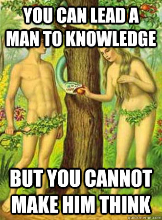 You can lead a man to knowledge, but you cannot make him think.